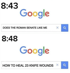 Fall, Google, and How To: 8:43  Google  DOES THE ROMAN SENATE LIKE ME  8:48  Google  HOW TO HEAL 23 KNIFE WOUNDS X The fall of Caesar (15 March 44 BC)
