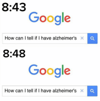 Funny, Google, and Alzheimer's: 8:43  Google  How can I tell if I have  alzheimer's X  8:48  Google  How can I tell if I have alzheimer's X I got Alzheimer's in my ankle • ➫➫➫ Follow @Staggering for more funny posts daily!