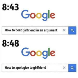 memehumor:  Accurate: 8:43  Google  How to beat girlfriend in an argument a  8:48  Google  How to apologize to girlfriend memehumor:  Accurate
