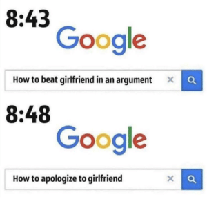 There is no winning: 8:43  Google  How to beat girlfriend in an argument X  8:48  Google  How to apologize to girlfriend There is no winning