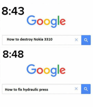 Google, Home, and How To: 8:43  Google  How to destroy Nokia 3310  8:48  Google  How to fix hydraulic press Because everyone has a hydraulic press at home