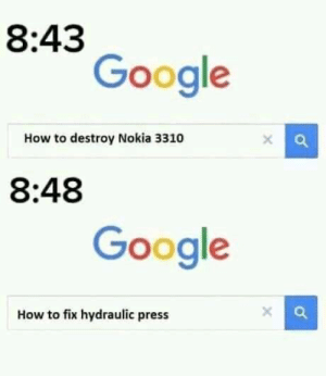 Nokia: 1. Humanity: 0 via /r/memes https://ift.tt/2q2i1UW: 8:43  Google  How to destroy Nokia 3310  8:48  Google  How to fix hydraulic press Nokia: 1. Humanity: 0 via /r/memes https://ift.tt/2q2i1UW