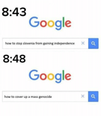 Google, How To, and How: 8:43  Google  how to stop slovenia from gaining independence  8:48  Google  how to cover up a mass genocide oops https://t.co/q5Een33cbZ