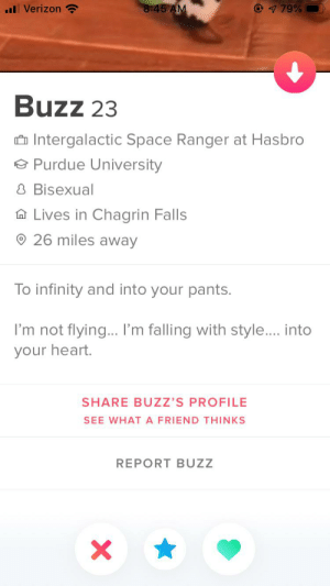 Okay so we matched: 8:45 AM  79%  Verizon  Buzz 23  Intergalactic Space Ranger at Hasbro  Purdue University  8 Bisexual  Lives in Chagrin Falls  26 miles away  To infinity and into your pants.  I'm not flying... I'm falling with style.... into  your heart.  SHARE BUZZ'S PROFILE  SEE WHATA FRIEND THINKS  REPORT BUZZ Okay so we matched