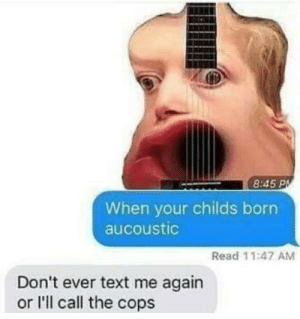 Dank, Memes, and Target: 8:45 P  When your childs born  aucoustic  Read 11:47 AM  Don't ever text me again  or l'll call the cops Ok now this is ebin by puska7 MORE MEMES