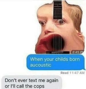 forever-memes:  Sad: 8:45 PM  When your childs born  aucoustic  Read 11:47 AM  Don't ever text me again  or I'll call the cops forever-memes:  Sad