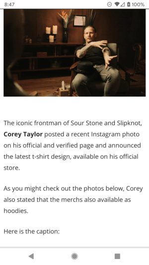 Sour Stone: 8:47  100%  The iconic frontman of Sour Stone and Slipknot,  Corey Taylor posted a recent Instagram photo  on his official and verified page and announced  the latest t-shirt design, available on his official  store.  As you might check out the photos below, Corey  also stated that the merchs also available as  hoodies.  Here is the caption: Sour Stone