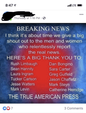 Yes, the true American press...: 8:47 4  .ull LTE  Thursday at 1:16 PM · O  BREAKING NEWS  I think it's about time we give a big  shout out to the men and women  who relentlessly report  the real news.  HERE'S A BIG THANK YOU TO:  Rush Limbaugh  Sean Hannity  Laura Ingram  Tucker Carlson  Dan Bongino  Sara Carter  Greg Gutfeld  Jason Chaffetz  Jesse Watters  Mark Steyn  Catherine Herridge  Mark Levin  THE TRUE AMERICAN PRESS  3 Comments Yes, the true American press...