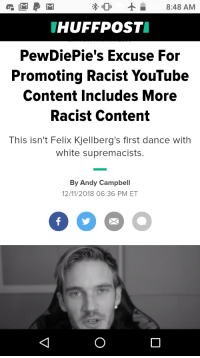 Click, Wtf, and youtube.com: 8:48 AM  HUFFPOST  PewDiePie's Excuse For  Promoting Racist YouTube  Content Includes More  Racist Content  This isn't Felix Kjellberg's first dance with  white supremacists.  By Andy Campbell  12/11/2018 06:36 PM ET