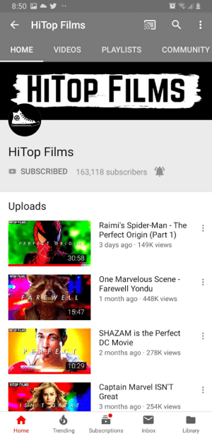 Community, Shazam, and Spider: 8:50  HiTop Films  PLAYLISTS  НOME  VIDEOS  COMMUNITY  HITOP FILMS  HiTop Films  SUBSCRIBED  163,118 subscribers  Uploads  HITOP FILMS  Raimi's Spider-Man - The  Perfect Origin (Part 1)  PERFECT ORIGN  3 days ago 149K views  30:58  HITOP FILMS  One Marvelous Scene -  Farewell Yondu  FAREW ELL  1 month ago 448K views  15:47  HITOP FILMS  SHAZAM is the Perfect  DC Movie  PE REF E  T  2 months ago 278K views  10:29  HITOP FILMS  Captain Marvel ISN'T  Great  IS NT  RE AT  3 months ago 254K views  Trending  Library  Home  Subscriptions  Inbox Can we take a moment to thank u/TheAlexHunter aka hitopfilms for all the great content he makes about Spider-Man and the holy trilogy!