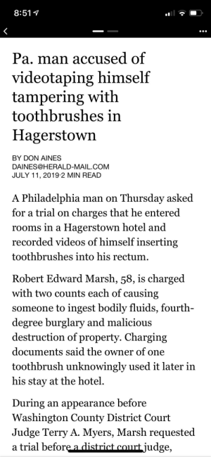 Videos, Hotel, and Mail: 8:51  Pa. man accused of  videotaping himself  tampering with  toothbrushes in  Hagerstown  BY DON AINES  DAINES@HERALD-MAIL.COM  JULY 11, 2019-2 MIN READ  A Philadelphia man on Thursday asked  for a trial on  charges that he entered  rooms in a Hagerstown hotel and  recorded videos of himself inserting  toothbrushes into his rectum  Robert Edward Marsh, 58, is charged  with two counts each of causing  someone to ingest bodily fluids, fourth-  degree burglary and malicious  destruction of property. Charging  documents said the owner of one  toothbrush unknowingly used it later in  his stay at the hotel.  an appearance before  Washington County District Court  Judge Terry A. Myers, Marsh requested  a trial before a district court judge,  During I'm glad I don't stay at my local hotels
