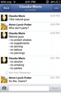 Party, Protein, and Smoking: 8:51 PM  SOS only  Claudia Marie  Back  on mobile  E1 Claudia Marie  I like natural guys  Ahren Lynch Potter  N Who don't party?  1Claudia Marie  Natural guys  no protein shakes  no supplements  no tanning  no tattoos  no piercings  Claudia Marie  no alcohol  no smoking  no parties  Sent from Messenger  Ahren Lynch Potter  So like, losers?  a 26%  8:49 PM  8:50 PM  8:50 PM  8:51 PM  8:51 PM  Send Natural guys...  Doyoueven.com