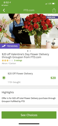 Flower Delivery: 8:52 7  Safari  LTE  FTD.com  ORDER NOW  TRENDING  $20 off Valentine's Day Flower Delivery  through Groupon from FTD.com  ★★★★☆ 2 ratings  Akron Canton  $20 Off Flower Delivery  $20  110+ bought  Highlights  Offer is for $20 off total Flower Delivery purchase throug!h  Groupon Fulfilled by FTD  See Choices
