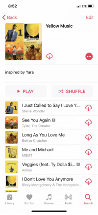My favorite playlist of mine https://t.co/ci5F8ES7vD: 8:52  LTE  Back  Edit  Yellow Music  inspired by Yara  PLAY  D SHUFFLE  I Just Called to Say I Love Y  1  Stevie Wonder  See You Again E  Tyler, The Creator  Long AS You Love Me  Bettye Crutcher  MGMT  Me and Michael  MGMT  G  Veggies (feat. Ty Dolla $i  Aminé  coor on You  I Don't Love You Anymore  Ricky Montgomery & The Honeystic...  Library  For You  Browse  Radio  Search My favorite playlist of mine https://t.co/ci5F8ES7vD