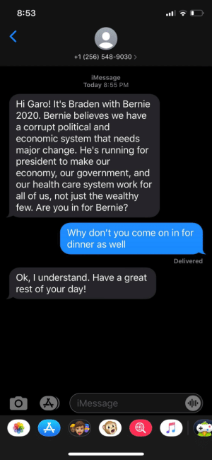 All I did was send dinner invite, not sure if coming or not: 8:53  +1 (256) 548-9030>  iMessage  Today 8:55 PM  Hi Garo! It's Braden with Bernie  2020. Bernie believes we have  a corrupt political and  economic system that needs  major change. He's running for  president to make our  economy, our government, and  our health care system work for  all of us, not just the wealthy  few. Are you in for Bernie?  Why don't you come on in for  dinner as well  Delivered  Ok, I understand. Have a great  rest of your day!  iMessage All I did was send dinner invite, not sure if coming or not