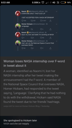 Sucking balls. loosing goals by sahilsihag1 MORE MEMES: 8:53 AM  Naomi H @NaomiH_official 22h  EVERYONE SHUT THE FUCK UP  I GOT ACCEPTED FOR A NASA INTERNSHIP  9158 129 ㅇ3447  Homer Hickam @HomerHickam 3h  Language  Naomi H @NaomiH_ official 2h  : Suck my dick and balls I'm working at NASA  O 65  Homer Hickam @HomerHickam 2h  oversees NASA  928  And I am on the National Space Council that  Woman loses NASA internship over F-word  in tweet about it  A woman, identified as Naomi H, lost her  NASA internship after her tweet making the  announcement had the F-word. A member of  the National Space Council that oversees NASA,  Homer Hickam, had responded to the tweet  saying, 'Lanquage.' Clarifying that he had nothing  to do with the withdrawal, Hickam said NASA  found the tweet due to her friends' hashtags.  swipe left for more at Homer Hickam Blog/Yesterday  She apologised to Hickam later  NASA said she can reapply Sucking balls. loosing goals by sahilsihag1 MORE MEMES