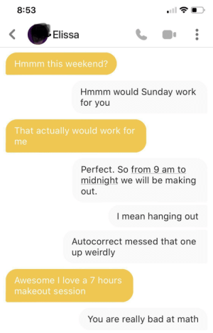 Math is important: 8:53  Elissa  Hmmm this weekend?  Hmmm would Sunday work  for you  That actually would work for  me  Perfect. So from 9 am to  midnight we will be making  out.  I mean hanging out  Autocorrect messed that one  up weirdly  Awesome I love a 7 hours  makeout session  You are really bad at math Math is important
