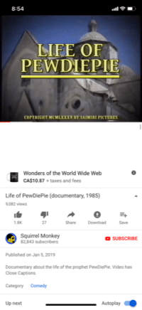 Life, youtube.com, and Taxes: 8:54  LIFE OF  PEWDIEPIE  COPYRIGHT MCMLXXXV BY SAIMIRI PICTURES  Wonders of the World Wide Web  CA$10.87+taxes and fees  Life of PewDiePie (documentary, 1985)  9,082 views  Share Download Sae  1.8K  27  Squirrel Monkey  82,843 subscribers  SUBSCRIBE  Published on Jan 5,2019  Documentary about the life of the prophet PewDiePie. Video has  Close Captions.  CategoryComedy  Up next  Autoplay