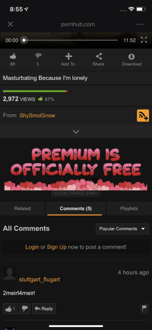 Pornhub, Traffic, and Free: 8:55  X  pornhub.com  11:52  00:00  +  88  3  Add To  Share  Download  Masturbating Because I'm lonely  2,972 VIEWS  97%  From: ShySmol Snow  PREMIUM IS  OFFICIALLY FREE  ADS BY TRAFFIC JUNKY  Comments (5)  Related  Playlists  All Comments  Popular Comments  Login or Sign Up now to post a comment!  4 hours ago  stuttgart_flugart  2meirl4meirl  Reply  1 So lonely