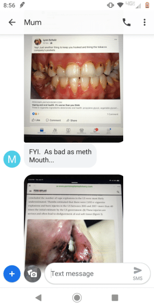 mum trying to prove me why vape is bad with Facebook posts.: 8:56  Mum  Lynn Schulz  12 hrs.  Yep! Just another thing to keep you hooked and lining the tobacco  company's pockets  PERIOIMPLANTADVISORY.COM  Vaping and oral health: It's worse than you think  Three e-cigarette ingredients deteriorate oral health: propylene glycol, vegetable glyceri..  2  1 Comment  Like  OComment  Share  News Feed  Friends  Marketplace  Notifications  FYI. As bad as meth  Mouth...  8:23 PM Tue Jun 11  1 64%-  www.perioimplantadvisory.com  PERIO-IMPLANT  ADVISORY  direaua  concluded the number of vape explosions in the US were most likely  underestimated. Thombs estimated that there were 2,035 e-cigarette  explosions and burn injuries in the US between 2015 and 2017-more than 40  times the initial estimate by the US government. (8) These injuries are  serious and often lead to disfigurement of oral soft tissue (figure 1)  @m  Text message  SMS  MM mum trying to prove me why vape is bad with Facebook posts.