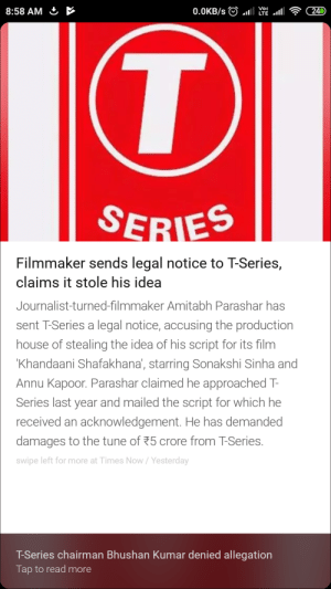 Even T-Series does not have original content: 8:58 AM & >  Filmmaker sends legal notice to T-Series,  claims it stole his idea  Journalist-turned-filmmaker Amitabh Parashar has  sent T-Series a legal notice, accusing the production  house of stealing the idea of his script for its film  Khandaani Shafakhana, starring Sonakshi Sinha and  Annu Kapoor. Parashar claimed he approached T-  Series last year and mailed the script for which he  received an acknowledgement. He has demanded  damages to the tune of 75 crore from T-Series.  swipe left for more at Times Now/Yesterday  T-Series chairman Bhushan Kumar denied allegation  Tap to read more Even T-Series does not have original content