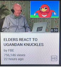 Knuckles,  Hours, and  Ago: 8:59  ELDERS REACT TO  UGANDAN KNUCKLES  by FBE  756,146 views  22 hours ago  HD <p>Ugandan Knuckles Has Reached Stage 4 Normification</p>