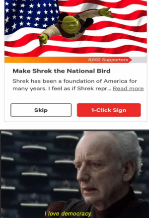 Hail Shrek: 8,692 Supporters  Make Shrek the National Bird  Shrek has been a foundation of America for  many years. I feel as if Shrek repr... Read more  1-Click Sign  Skip  u/elfareversa  I love democracy. Hail Shrek