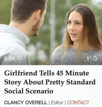 Apparently, Memes, and Best: 8.8K  Girlfriend Tells 45 Minute  S d  tory About Pretty Standar  Social Scenario  CLANCY OVERELLEditor CONTACT A local woman has spent the best part of an hour explaining to her boyfriend the intricate, and apparently fragile, social nuances involved when her girlfriends are faced with a pretty common social occurrence.