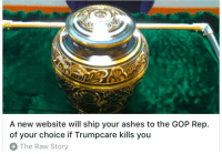 Gop, Website, and Raw: 8  A new website will ship your ashes to the GOP Rep.  of your choice if Trumpcare kills you  The Raw Story