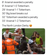 Arsenal, Memes, and London: 8' Arsenal awarded a penalty.  9' Arsenal 1-0 Tottenham  29' Arsenal 1-1 Tottenham  30 Big brawl breaks out  32 Tottenham awarded a penality.  33' Arsenal 1-2 Tottenham  The North London Derby  en 🔥🔥