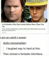 Funny, Memes, and Tumblr: 8 Celebrities Who Hatc Justin Bicber More Than You  Do  Some oelebrities think Bieber's a jerkt 8 celebs whove dissed Bieber are shown in  this funny smosh article!  SMOSH  i-am-an-adult-i-swear.  slutty-noncanadian:  l laughed way to hard at this.  They picked a fantastic bitchface. I made homemade cinnamon buns but no one wants to eat them. 🙂 • • • • spn destiel samwinchester deanwinchester teamfreewill dean sam castiel supernatural cockles tumblr fandom fanaccount fangirl supernaturalfamily supernaturalfandom supernaturalaf phan mishacollins jensenackles jaredpadalecki strangerthings phan riverdale