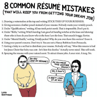 "Bad, Birthday, and Cute: 8 COMMON RESUME MISTAKES  THAT WILL KEEP YOU FROM GETTING YOUR DREAM  JOB  1. Drawing a watermelon at the top and writing STICK THIS UP YOUR BUSINESS.  2. Giving someone a leather pouch instead of your resume. Nobody wants your wrinkly pouch.  3. Under 'Qualifications,"" writing Allmyteeth point north. That is impossible. Don't put it.  4. Under Skills,"" writing Witch bending Iam good at bending witches at the knee and showing  them who is boss do you know who is the boss Iam the boss. That sounds braggy. Revise.  S. Under Mental Health, writing Totally jacked. Why do you even have this  section? Erase it.  6. Using your parent's resume. Don't try it. You are not a Nancy Bobbins from Pensacola.  7. Getting a baby in a red hat to distribute your resume. Nobody will say, ""Wow this resume is bad  but Jesus Christ that baby was cute let's hire this doofus. Actually never mind. This will work.  8. Spraying the resume with your natural scent. To attract dream jobs. A sour mist. A tang. No.  DO YOU  LIKE MY RESUME? OH You MEAN  THIS LEATHER  POUCH  NO, I DON'T.  I DON'T LIKE  IT AT ALL.  LORD  BIRTHDAY if you don't have your dream job yet then maybe this is the problem?.... art drawing illo illustrations ink sketch humor comedy cartoon instaart kunst modernart cartoonist contenporaryart instacool mood comics job career"