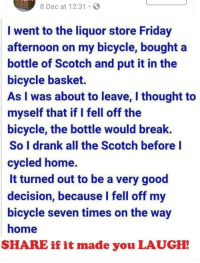 Friday, Funny, and Bicycle: 8 Dec at 12:31 .  I went to the liquor store Friday  afternoon on my bicycle, bought a  bottle of Scotch and put it in the  bicycle basket.  As I was about to leave, I thought to  myself that if I fell off the  bicycle, the bottle would break.  So I drank all the Scotch before l  cycled hone.  It turned out to be a very good  decision, because I fell off my  bicycle seven times on the way  home  SHARE if it made you LAUGH!