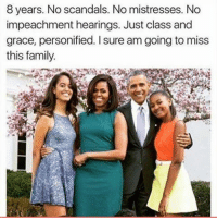personified: 8 ears. No Scandals. No mistresses. No  impeachment hearings. Just class and  grace, personified. sure am going to miss  this family.