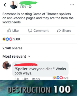 "Game of Thrones, Work, and Game: 8 hrs.  Someone is posting Game of Thrones spoilers  on anti-vaccine pages and they are the hero the  world needs.  b Like  D2.8K  2,148 shares  Most relevant  Comment Share  ""Spoiler: everyone dies."" Work:s  both ways.  0305  ike Replv  DESTRUCTION 100"