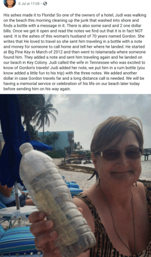 Wholesome Traveller: 8 Jul at 17:08  His ashes made it to Florida! So one of the owners of a hotel, Judi was  walking  on the beach this morning cleaning up the junk that washed into shore and  finds a bottle with a message in it. There is also some sand and 2 one dollar  bills. Once we get it open and read the notes we find out that it is in fact NOT  sand. It is the ashes of this woman's husband of 70 years named Gordon. She  writes that He loved to travel so she sent him traveling in a bottle with a note  and money for someone to call home and tell her where he landed. He started  at Big Pine Key in March of 2012 and then went to Islamerada where someone  found him. They added a note and sent him traveling again and he landed on  our beach in Key Colony. Judi called the wife in Tennessee who was excited to  know of Gordon's travels! Judi added her note, we put him in a rum bottle (you  know added a little fun to his trip) with the three notes. We added another  dollar in case Gordon travels far and a long distance call is needed. We willl be  having a memorial service or celebration of his life on our beach later today  before sending him on his way again Wholesome Traveller