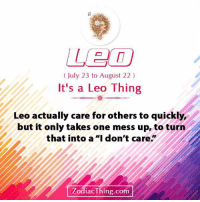 "Com, Leo, and One: 8  July 23 to August 22)  It's a Leo Thing  Leo actually care for others to quickly,  but it only takes one mess up, to turn  that into a ""I don't care.""  ZodiacThing.com"