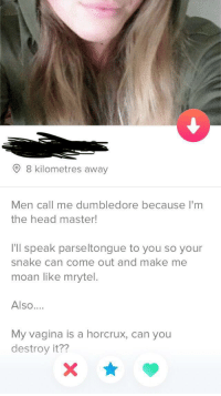 Dumbledore, Head, and Snake: 8 kilometres away  Men call me dumbledore because I'm  the head master!  I'll speak parseltongue to you so your  snake can come out and make me  moan like mrytel.  Also....  My vagina is a horcrux, can you  destroy it?? Wands out for her