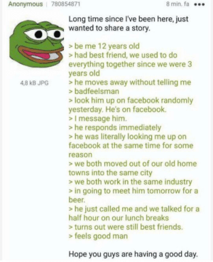 anons reunited: 8 min. fa  Anonymous 780854871  Long time since I've been here, just  wanted to share a story.  > be me 12 years old  >had best friend, we used to do  everything together since we were 3  years old  he moves away without telling me  >badfeelsman  4,8 kB JPG  look him up on facebook randomly  yesterday. He's on facebook.  >I message him.  he responds immediately  he was literally looking me up on  facebook at the same time for some  reason  we both moved out of our old home  towns into the same city  we both work in the same industry  in going to meet him tomorrow for a  beer.  he just called me and we talked for a  half hour on our lunch breaks  turns out were still best friends.  > feels good man  Hope you guys are having a good day anons reunited