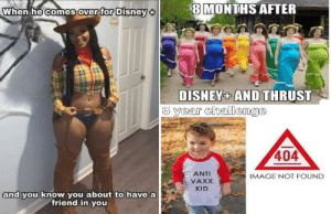 Disney, Reddit, and Image: 8 MONTHS AFTER  When he comes over for Disney  DISNEY+ AND THRUST  5 year challenge  404  ANTI  IMAGE NOT FOUND  VAXX  KID  and you know you about to have a  friend in you I ain't paying no 7$ a month
