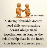 Friends, Memes, and True: 8 ppl, Gr8 thoughts  A strong friendship doesnt  need daily conversation;  doesnt always need  togetherness. As long as the  relationship lives in the heart,  true friends will never part.
