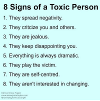 8 signs of a Toxic Person.: 8 Signs of a Toxic Person  1. They spread negativity.  2. They critcize you and others.  3. They are jealous.  4. They keep disappointing you.  5. Everything is always dramatic.  6. They play the victim  7. They are self-centred.  8. They aren't interested in changing.  ©Anna Grace Taylor  www.annagracetaylor.com  fb/annataylormusicangel 8 signs of a Toxic Person.