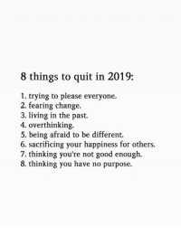 Fearing: 8 things to quit in 2019:  1. trying to please everyone.  2. fearing change.  3. living in the past.  4. overthinking.  5. being afraid to be different.  6. sacrificing your happiness for others.  7. thinking you're not good enough.  8. thinking you have no purpose.