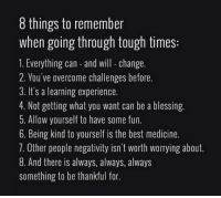 Bad, Blessed, and God: 8 things to remember  when going through tough times:  1. Everything can-and will change  2. You've overcome challenges before.  3. It's a learning experience.  4. Not getting what you want can be a blessing.  5. Allow yourself to have some fun.  6. Being kind to yourself is the best medicine.  7. Other people negativity isn't Worth worrying about.  8. And there is always, always, always  something to be thankful for. 8 Things To Remember {you've been through tough times before and survived.} 💫 everything change you strength overcome bad experience letgo failure see enjoy blessings happy blessed life treat self kindness moveon anxiety thankful god universe everyday loveyourself truth quote qotd selflove thebehappyproject