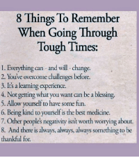 Being Kind: 8 Things To Remember  When Going Through  Tough Times  1. Everything can and will- change.  2. You've overcome challenges before.  3. It's a learning experience.  4. Not getting what you want can be a blessing.  5. Allow yourself to have some fun.  6. Being kind to yourself is the best medicine.  7. Other peoples negativity isnt worth worrying about.  8. And there is always, always, always something to be  thankful for.