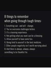 Being Kind: 8 things to remember  when going through tough times:  1. Everything can and will change.  2. You ve overcome challenges before.  3. It's a learning experience.  4. Not getting what you want can be a blessing.  5. Allow yourself to have some fun.  6. Being kind to yourself is the best medicine.  7. 0ther people negativity isn't worth worrying about.  8. And there is always, always, always  something to be thankful for.