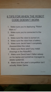 """delete system32: 8 TIPS FOR WHEN THE ROBOT  CODE DOESN'T WORK  1. Make sure you're deploying """"Robot  Main.vi.""""  2. Make sure you're connected to thee  robot.  3. Make sure the robot is turned on.  4. Make sure the robot has a battery.  5. Make sure Jacob hasn't completely  disassembled the robot.  6. Make sure there aren't any metal  shavings in the RoboRIO.  7. Make sure David hasn't fallen asleep  on his laptop and somehow managed to  delete system32.  8. Make sure this year's competition isn't  actually Water Game."""