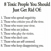 Jealous, Memes, and Time: 8 Toxic People You Should  Just Get Rid Of  l. Those who spread negativity.  2. Those who criticize you all the time.  3. Those who waste your time.  4. Those who are jealous.  5. Those who play the victim  6. Those who dont care.  7. Those who are self-centered  8. Those who keep disappointing you. 💯
