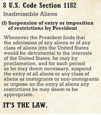 Memes, Bend Over, and Bending Over: 8 U.S. Code Section 1182  Inadmissible Aliens  (f) Suspension of entry or imposition  of restrictions by President  Whenever the President finds that  the admission of any aliens or of any  class of aliens into the United States  would be detrimental to the interests  of the United States, he may by  proclamation, and for such period  as he may deem necessary, suspend  the entry of all aliens or any class of  aliens as immigrants or non-immigrants  or impose on the entry of aliens any  restrictions he may deem to be  appropriate  IT'S THE LAW 💀 Trump's executive order is legal. It's Constitutional. Mainstream media are bending over backward trying to convince you otherwise. 👊💀👍 UncleSamsMisguidedChildren 💀 Check out our store. Link in bio. 💀 LIKE our Facebook page 💀 Subscribe to our YouTube Channel 💀 Visit our website for more News and Information. 💀 www.UncleSamsMisguidedChildren.com 💀 Tag and Join our Misguided Family @unclesamsmisguidedchildren Use code USMCNATION10 for 10% off MisguidedLife MisguidedNation USMCNation Apparel PewPewLife 2A Military MolonLabe veteran Troops MAGA Veterans AirForce Gun Ammo USMC ARMY Navy K9 Infantry Grunt Guns Police Operator DonaldTrump Conservative Republican TrumpTrain TRUMP45