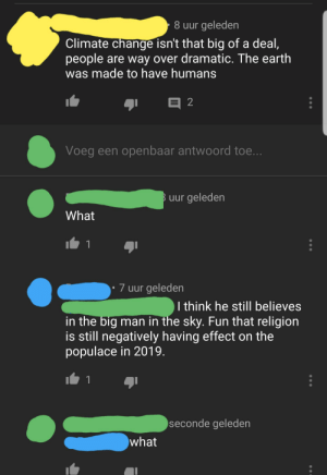 Facepalm, Global Warming, and Earth: 8 uur geleden  Climate change isn't that big of a deal,  people are way over dramatic. The earth  was made to have humans  2  Voeg een openbaar antwoord toe...  Buur geleden  What  1  7 uur geleden  I think he still believes  in the big man in the sky. Fun that religion  is still negatively having effect on the  populace in 2019.  1  seconde geleden  what Global warming isn't real